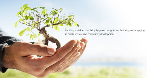 Fulfilling social responsibility by green design/manufacturing and engaging in public welfare and community development.