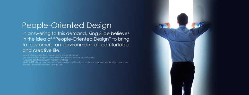 People-Oriented Design. In answering to this demand, King Slide believes in the idea of 'People-Oriented Design' to bring to customers an environment of comfortable and creative life.
